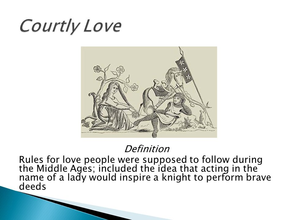 Definition Rules for love people were supposed to follow during the Middle Ages; included the idea that acting in the name of a lady would inspire a knight to perform brave deeds