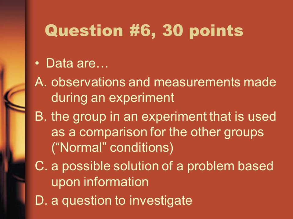 Question #6, 30 points Data are… A.observations and measurements made during an experiment B.the group in an experiment that is used as a comparison for the other groups ( Normal conditions) C.a possible solution of a problem based upon information D.a question to investigate