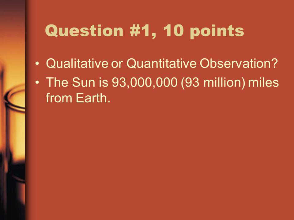 Question #1, 10 points Qualitative or Quantitative Observation.
