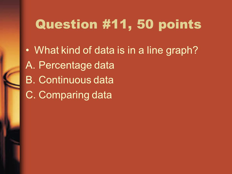 Question #11, 50 points What kind of data is in a line graph.