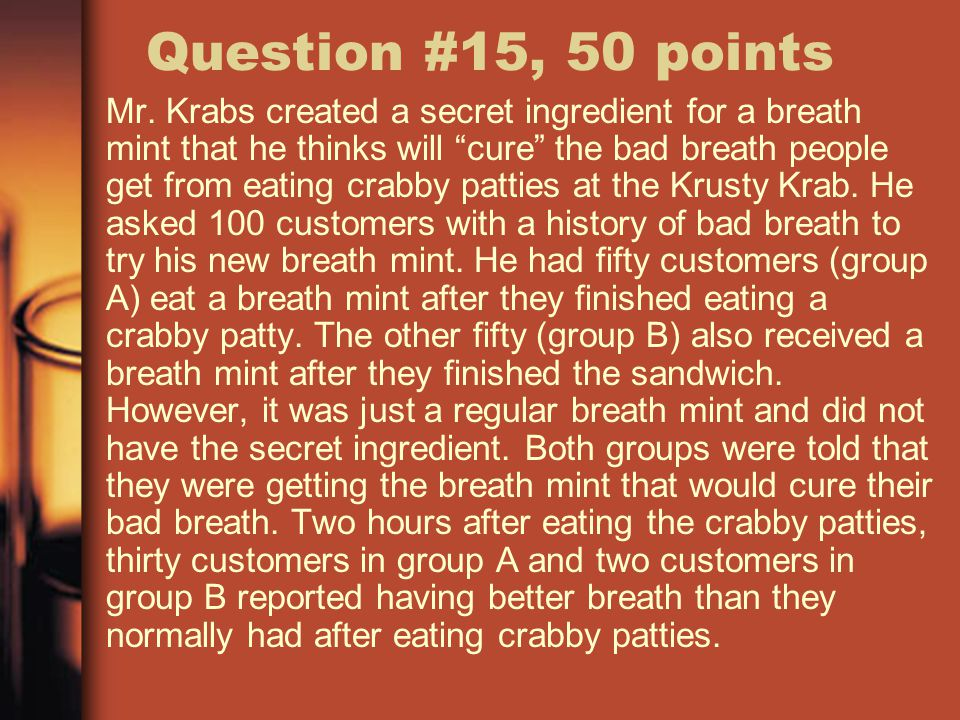 """Question #15, 50 points Mr. Krabs created a secret ingredient for a breath mint that he thinks will """"cure"""" the bad breath people get from eating crabb"""