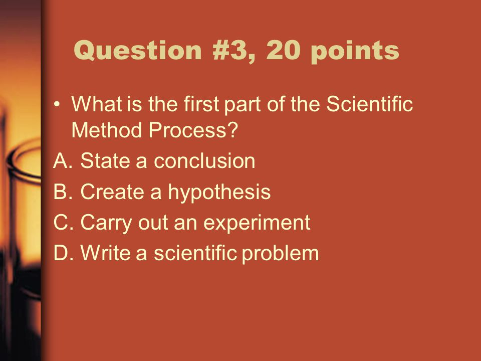 Question #3, 20 points What is the first part of the Scientific Method Process.