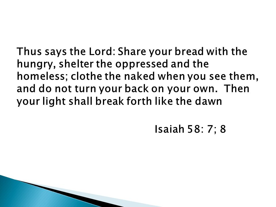 Thus says the Lord: Share your bread with the hungry, shelter the oppressed and the homeless; clothe the naked when you see them, and do not turn your back on your own.