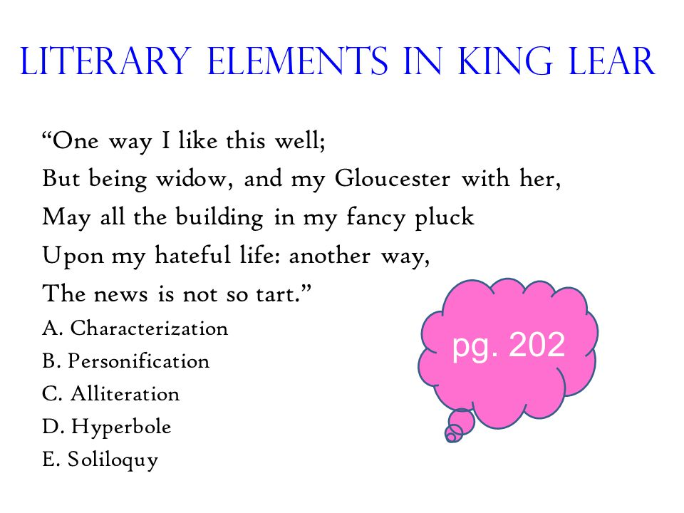 Literary Elements in King Lear One way I like this well; But being widow, and my Gloucester with her, May all the building in my fancy pluck Upon my hateful life: another way, The news is not so tart. A.