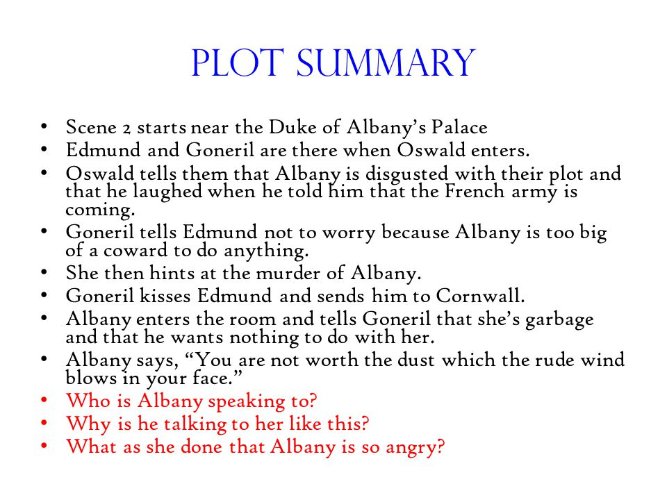 Plot Summary Scene 2 starts near the Duke of Albany's Palace Edmund and Goneril are there when Oswald enters. Oswald tells them that Albany is disgust