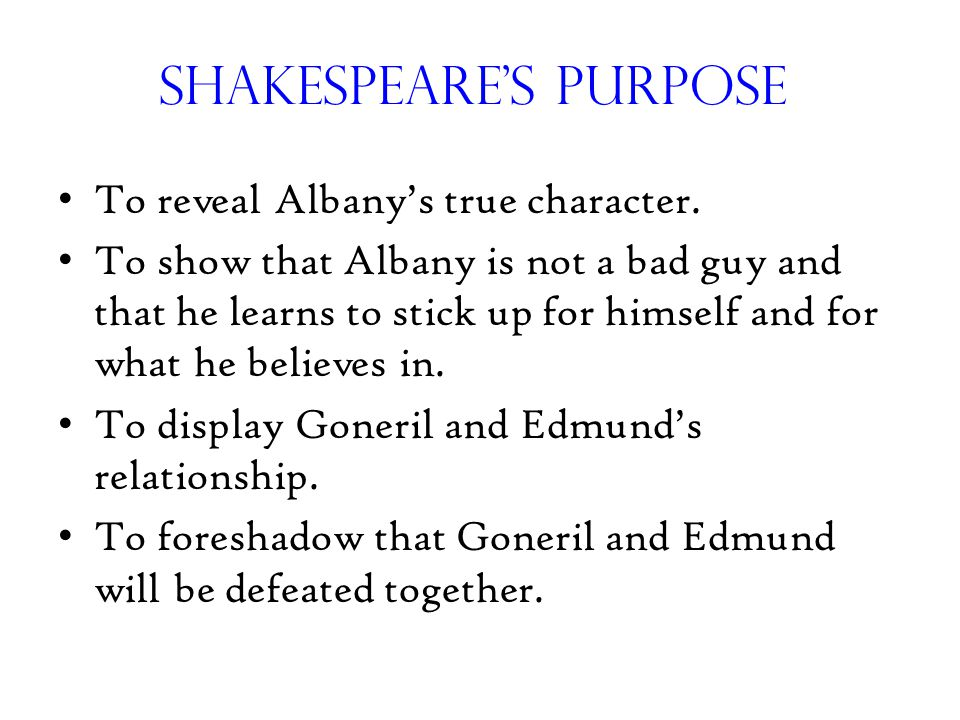 Shakespeare's Purpose To reveal Albany's true character. To show that Albany is not a bad guy and that he learns to stick up for himself and for what