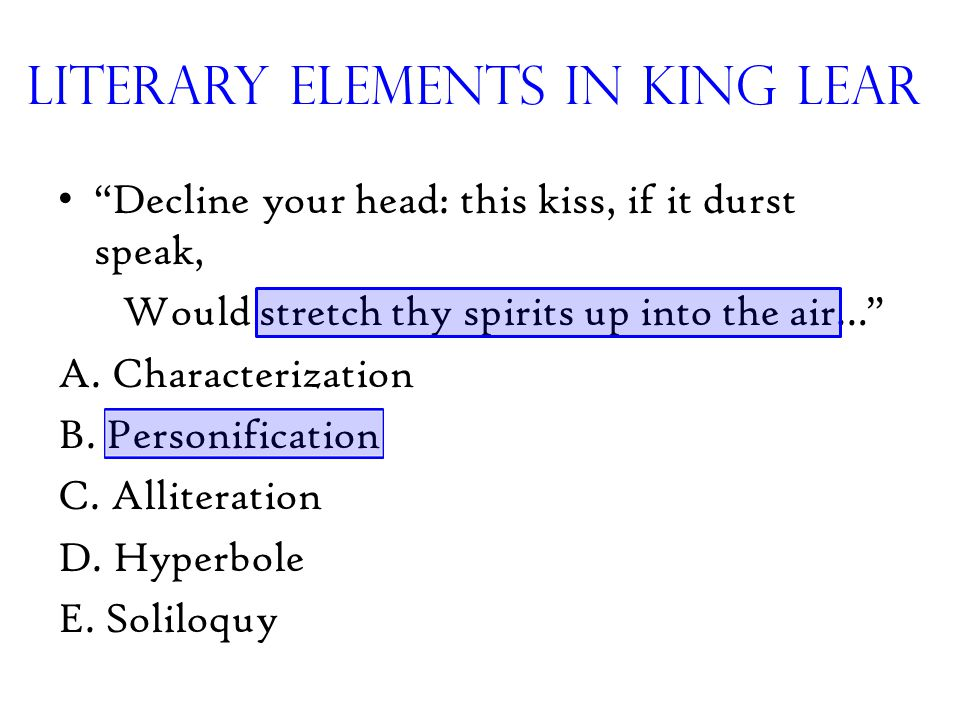 "Literary Elements in King Lear ""Decline your head: this kiss, if it durst speak, Would stretch thy spirits up into the air…"" A. Characterization B. Pe"