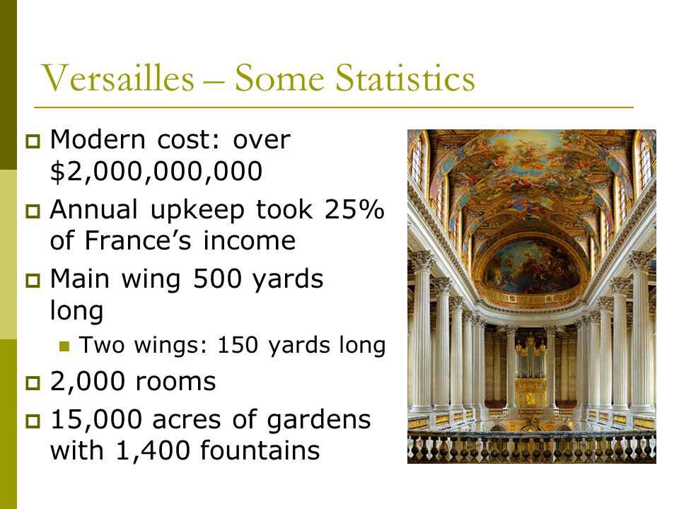 Versailles – Some Statistics  Modern cost: over $2,000,000,000  Annual upkeep took 25% of France's income  Main wing 500 yards long Two wings: 150