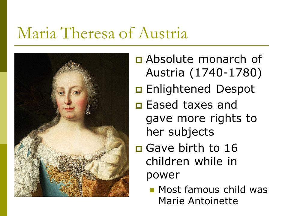 Maria Theresa of Austria  Absolute monarch of Austria (1740-1780)  Enlightened Despot  Eased taxes and gave more rights to her subjects  Gave birt