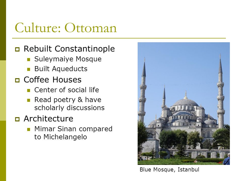 Culture: Ottoman  Rebuilt Constantinople Suleymaiye Mosque Built Aqueducts  Coffee Houses Center of social life Read poetry & have scholarly discuss