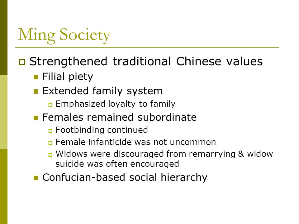 Ming Society  Strengthened traditional Chinese values Filial piety Extended family system  Emphasized loyalty to family Females remained subordinate