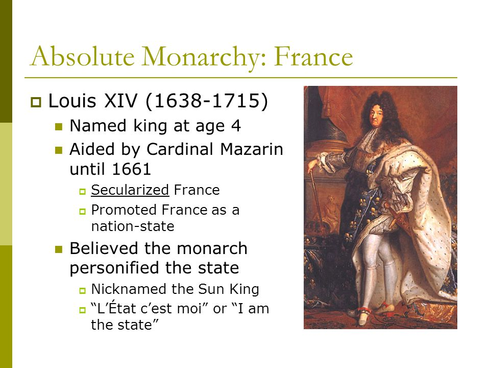 Absolute Monarchy: France  Louis XIV (1638-1715) Named king at age 4 Aided by Cardinal Mazarin until 1661  Secularized France  Promoted France as a