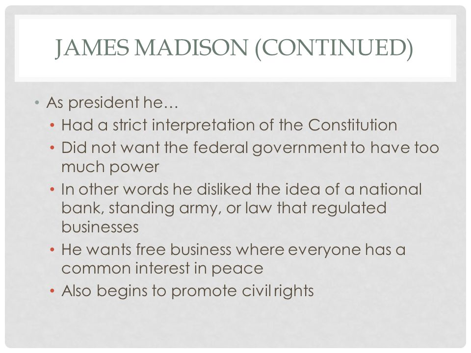 JAMES MADISON (CONTINUED) As president he… Had a strict interpretation of the Constitution Did not want the federal government to have too much power In other words he disliked the idea of a national bank, standing army, or law that regulated businesses He wants free business where everyone has a common interest in peace Also begins to promote civil rights