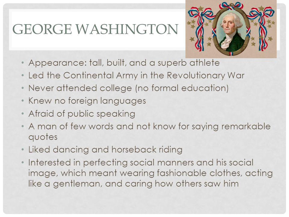 GEORGE WASHINGTON Appearance: tall, built, and a superb athlete Led the Continental Army in the Revolutionary War Never attended college (no formal education) Knew no foreign languages Afraid of public speaking A man of few words and not know for saying remarkable quotes Liked dancing and horseback riding Interested in perfecting social manners and his social image, which meant wearing fashionable clothes, acting like a gentleman, and caring how others saw him