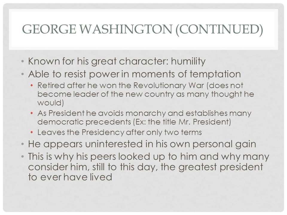 GEORGE WASHINGTON (CONTINUED) Known for his great character: humility Able to resist power in moments of temptation Retired after he won the Revolutionary War (does not become leader of the new country as many thought he would) As President he avoids monarchy and establishes many democratic precedents (Ex: the title Mr.