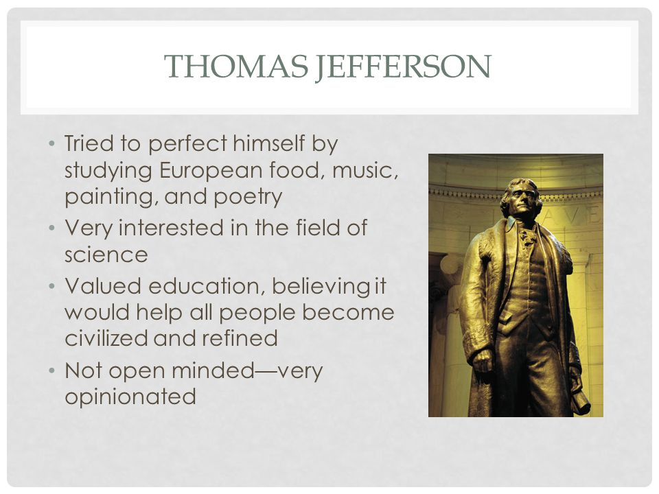 THOMAS JEFFERSON Tried to perfect himself by studying European food, music, painting, and poetry Very interested in the field of science Valued education, believing it would help all people become civilized and refined Not open minded—very opinionated