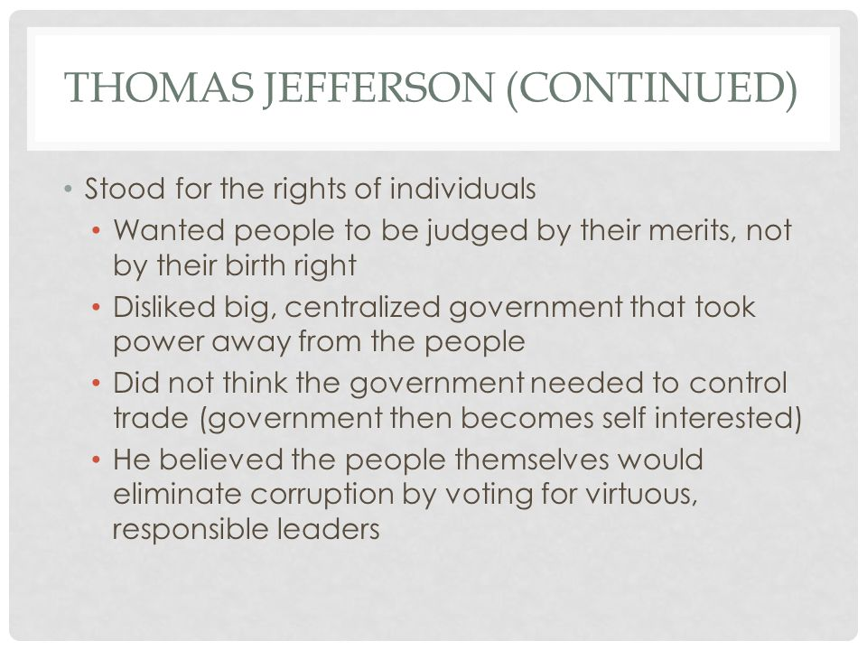 THOMAS JEFFERSON (CONTINUED) Stood for the rights of individuals Wanted people to be judged by their merits, not by their birth right Disliked big, centralized government that took power away from the people Did not think the government needed to control trade (government then becomes self interested) He believed the people themselves would eliminate corruption by voting for virtuous, responsible leaders