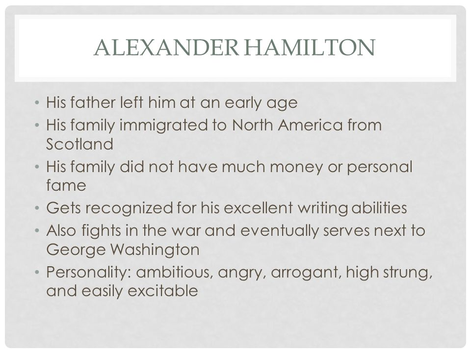 ALEXANDER HAMILTON His father left him at an early age His family immigrated to North America from Scotland His family did not have much money or personal fame Gets recognized for his excellent writing abilities Also fights in the war and eventually serves next to George Washington Personality: ambitious, angry, arrogant, high strung, and easily excitable