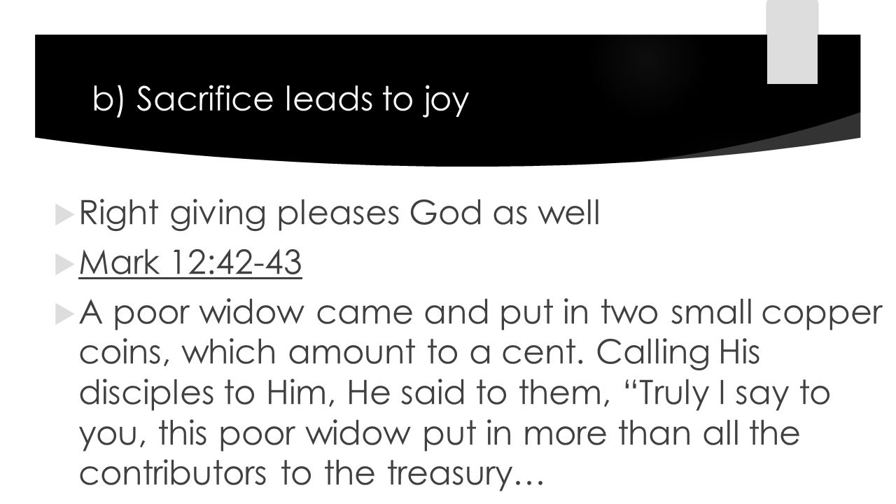 b) Sacrifice leads to joy  Right giving pleases God as well  Mark 12:42-43  A poor widow came and put in two small copper coins, which amount to a cent.