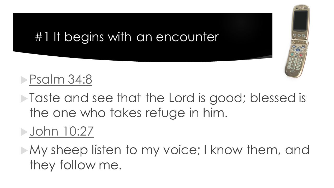 #1 It begins with an encounter  Psalm 34:8 Psalm 34:8  Taste and see that the Lord is good; blessed is the one who takes refuge in him.