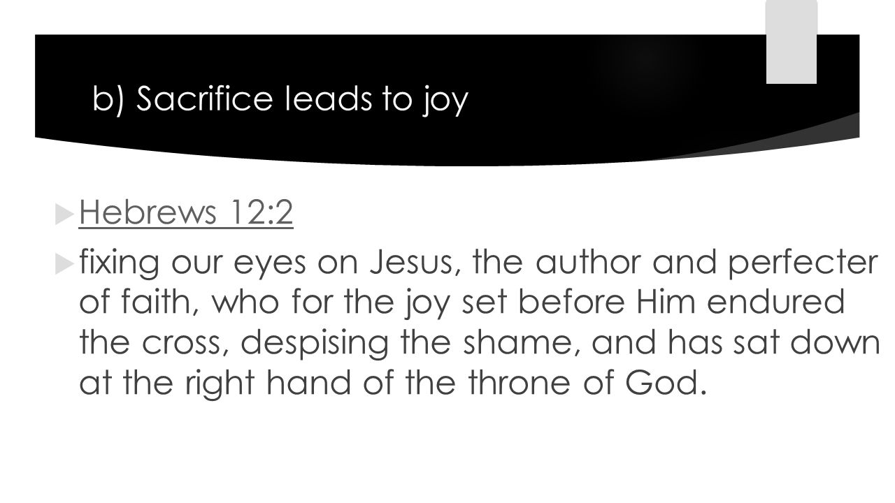 b) Sacrifice leads to joy  Hebrews 12:2 Hebrews 12:2  fixing our eyes on Jesus, the author and perfecter of faith, who for the joy set before Him endured the cross, despising the shame, and has sat down at the right hand of the throne of God.