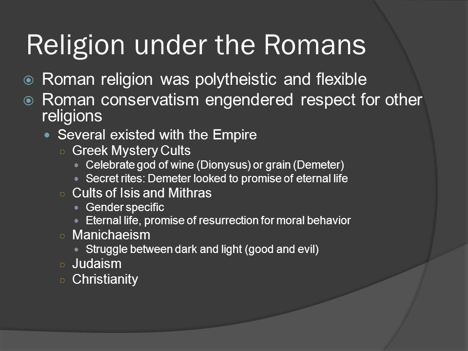 Religion under the Romans  Roman religion was polytheistic and flexible  Roman conservatism engendered respect for other religions Several existed with the Empire ○ Greek Mystery Cults Celebrate god of wine (Dionysus) or grain (Demeter) Secret rites: Demeter looked to promise of eternal life ○ Cults of Isis and Mithras Gender specific Eternal life, promise of resurrection for moral behavior ○ Manichaeism Struggle between dark and light (good and evil) ○ Judaism ○ Christianity