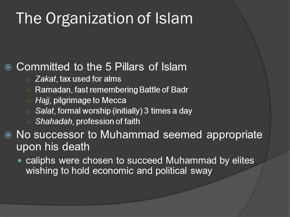 The Organization of Islam  Committed to the 5 Pillars of Islam ○ Zakat, tax used for alms ○ Ramadan, fast remembering Battle of Badr ○ Hajj, pilgrimage to Mecca ○ Salat, formal worship (initially) 3 times a day ○ Shahadah, profession of faith  No successor to Muhammad seemed appropriate upon his death caliphs were chosen to succeed Muhammad by elites wishing to hold economic and political sway