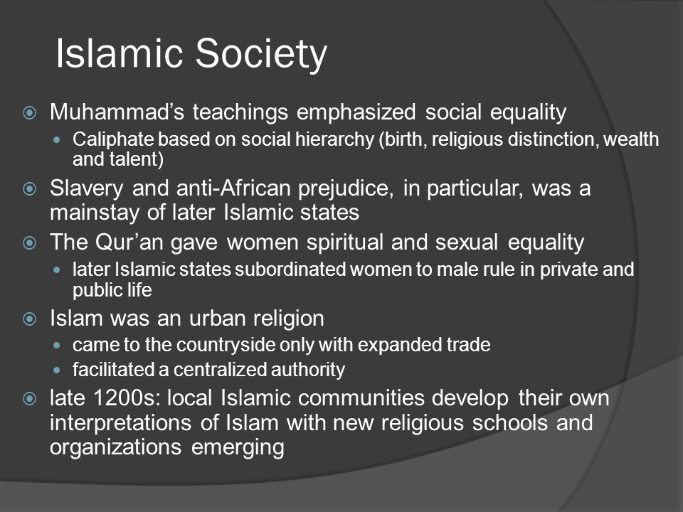 Islamic Society  Muhammad's teachings emphasized social equality Caliphate based on social hierarchy (birth, religious distinction, wealth and talent)  Slavery and anti-African prejudice, in particular, was a mainstay of later Islamic states  The Qur'an gave women spiritual and sexual equality later Islamic states subordinated women to male rule in private and public life  Islam was an urban religion came to the countryside only with expanded trade facilitated a centralized authority  late 1200s: local Islamic communities develop their own interpretations of Islam with new religious schools and organizations emerging
