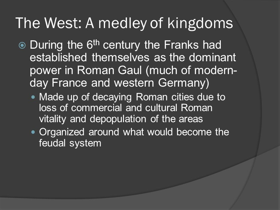 The West: A medley of kingdoms  During the 6 th century the Franks had established themselves as the dominant power in Roman Gaul (much of modern- day France and western Germany) Made up of decaying Roman cities due to loss of commercial and cultural Roman vitality and depopulation of the areas Organized around what would become the feudal system