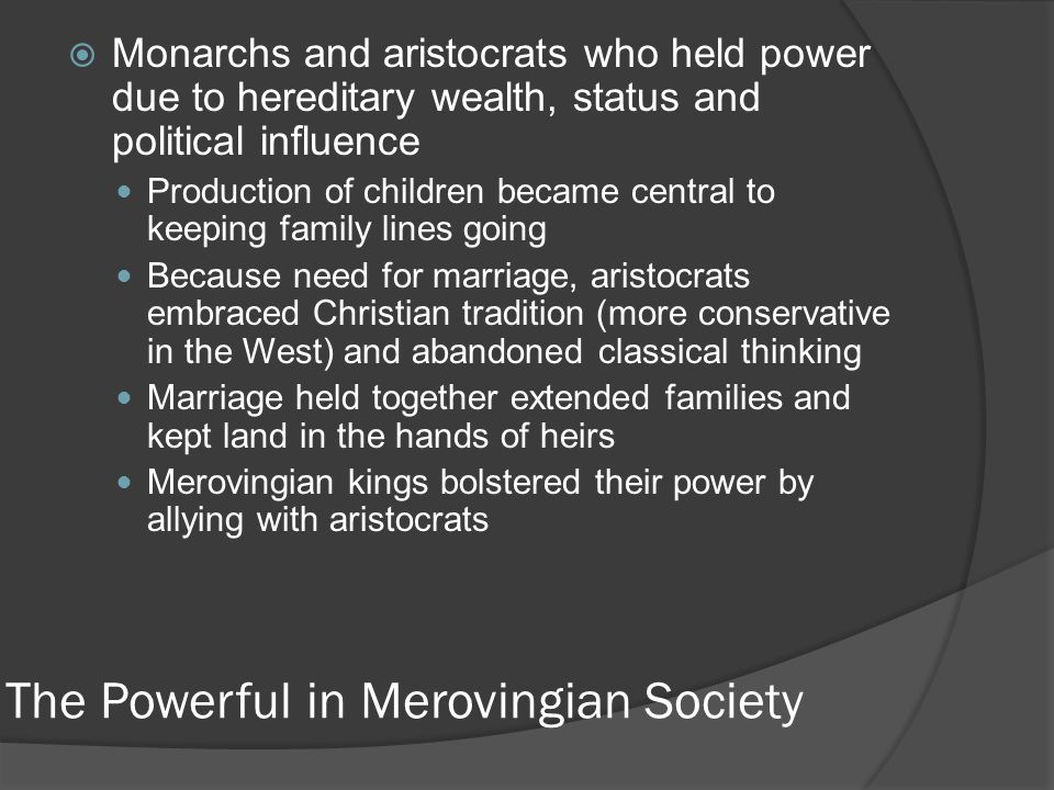 The Powerful in Merovingian Society  Monarchs and aristocrats who held power due to hereditary wealth, status and political influence Production of children became central to keeping family lines going Because need for marriage, aristocrats embraced Christian tradition (more conservative in the West) and abandoned classical thinking Marriage held together extended families and kept land in the hands of heirs Merovingian kings bolstered their power by allying with aristocrats