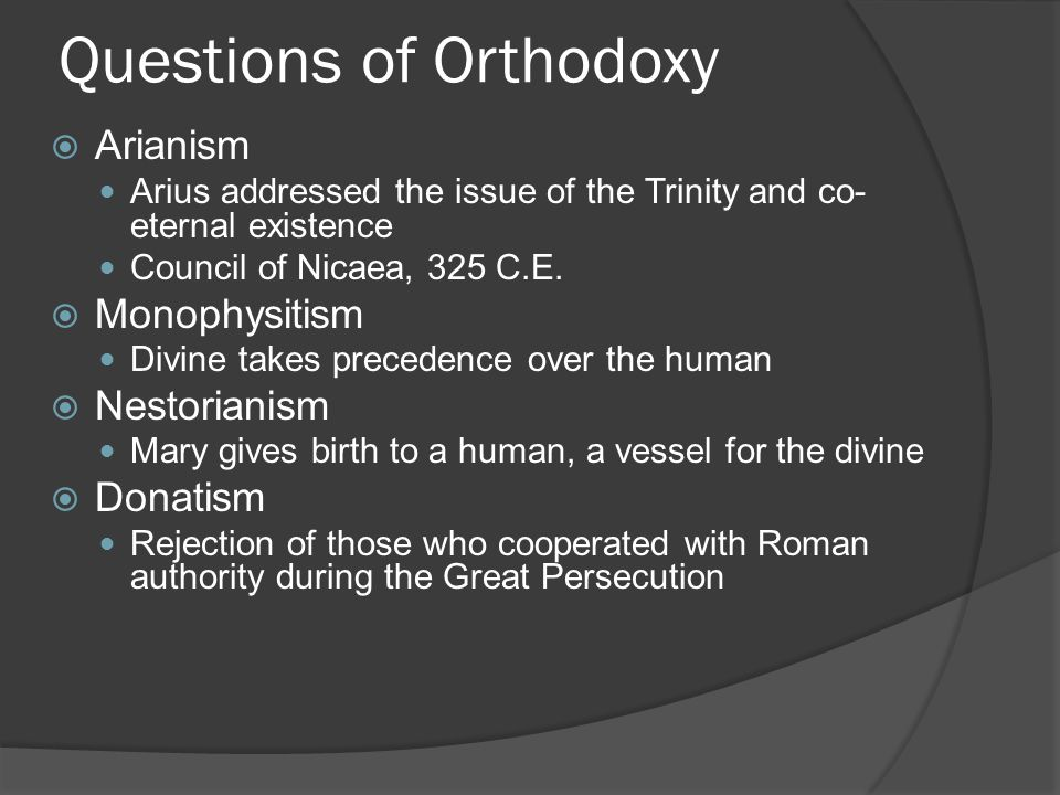 Questions of Orthodoxy  Arianism Arius addressed the issue of the Trinity and co- eternal existence Council of Nicaea, 325 C.E.