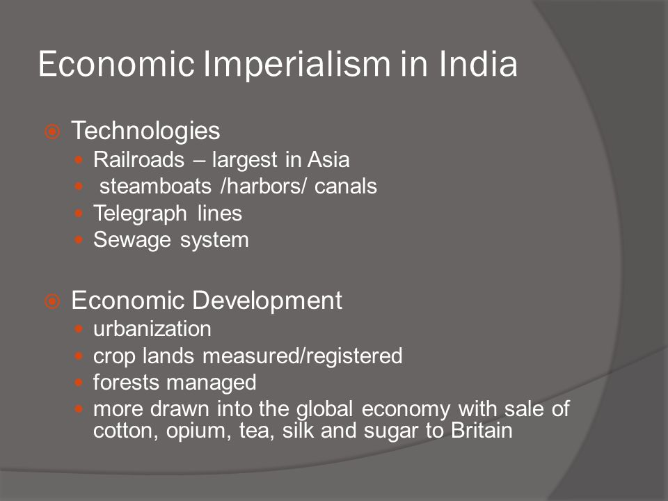 Economic Imperialism in India  Technologies Railroads – largest in Asia steamboats /harbors/ canals Telegraph lines Sewage system  Economic Developm