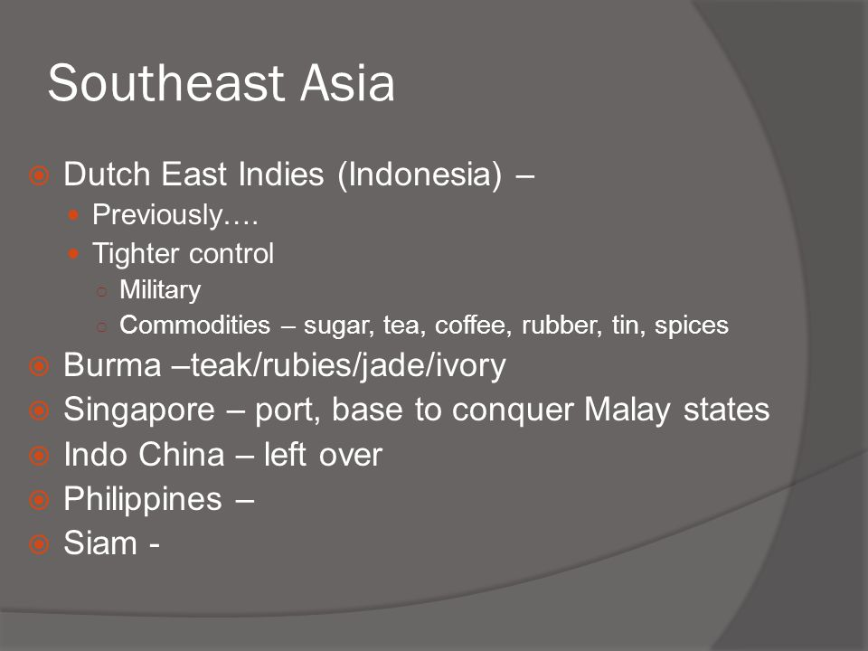 Southeast Asia  Dutch East Indies (Indonesia) – Previously…. Tighter control ○ Military ○ Commodities – sugar, tea, coffee, rubber, tin, spices  Bur