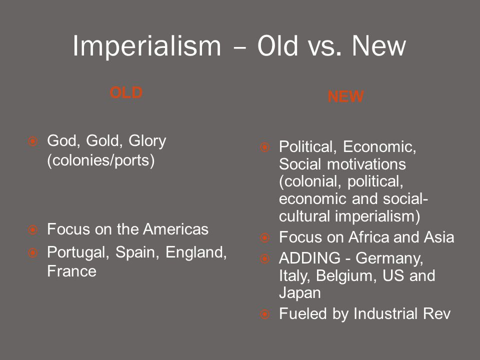 Imperialism – Old vs. New OLD NEW  God, Gold, Glory (colonies/ports)  Focus on the Americas  Portugal, Spain, England, France  Political, Economic