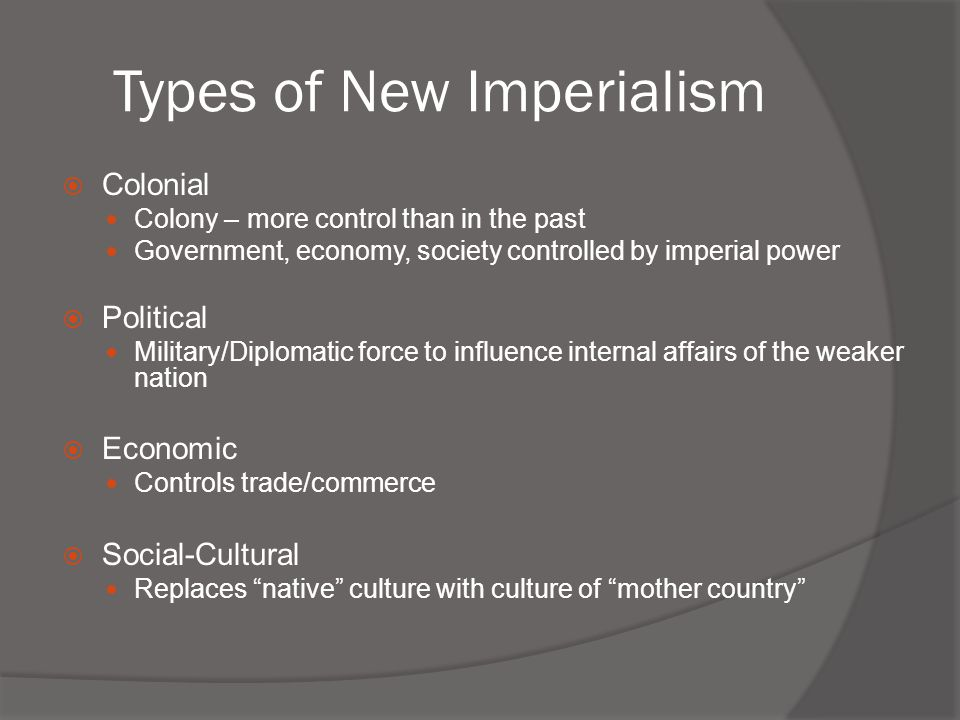 Types of New Imperialism  Colonial Colony – more control than in the past Government, economy, society controlled by imperial power  Political Milit