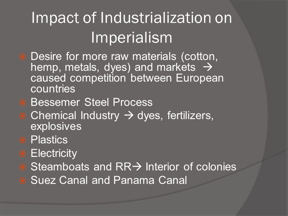 Impact of Industrialization on Imperialism  Desire for more raw materials (cotton, hemp, metals, dyes) and markets  caused competition between Europ