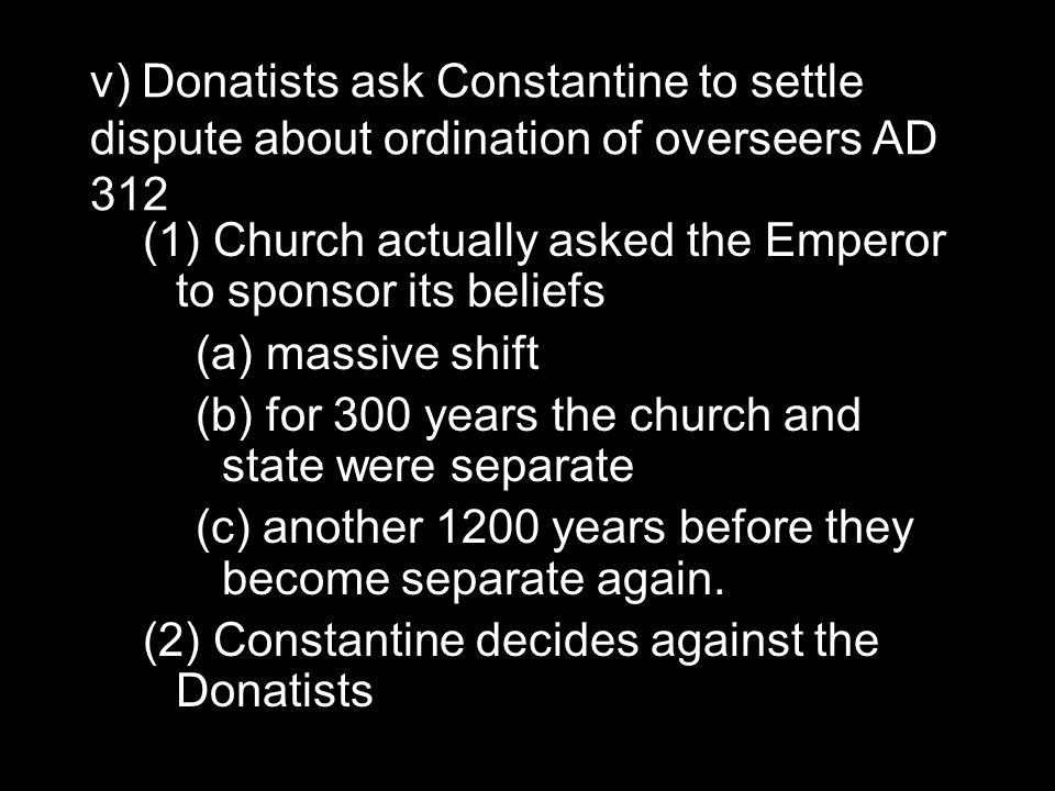 v) Donatists ask Constantine to settle dispute about ordination of overseers AD 312 (1) Church actually asked the Emperor to sponsor its beliefs (a) massive shift (b) for 300 years the church and state were separate (c) another 1200 years before they become separate again.