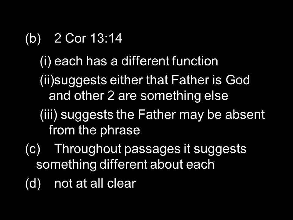 (b)2 Cor 13:14 (i)each has a different function (ii)suggests either that Father is God and other 2 are something else (iii) suggests the Father may be absent from the phrase (c)Throughout passages it suggests something different about each (d)not at all clear