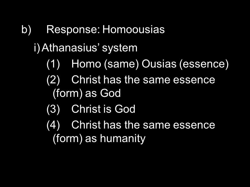 b)Response: Homoousias i)Athanasius' system (1)Homo (same) Ousias (essence) (2)Christ has the same essence (form) as God (3)Christ is God (4)Christ has the same essence (form) as humanity