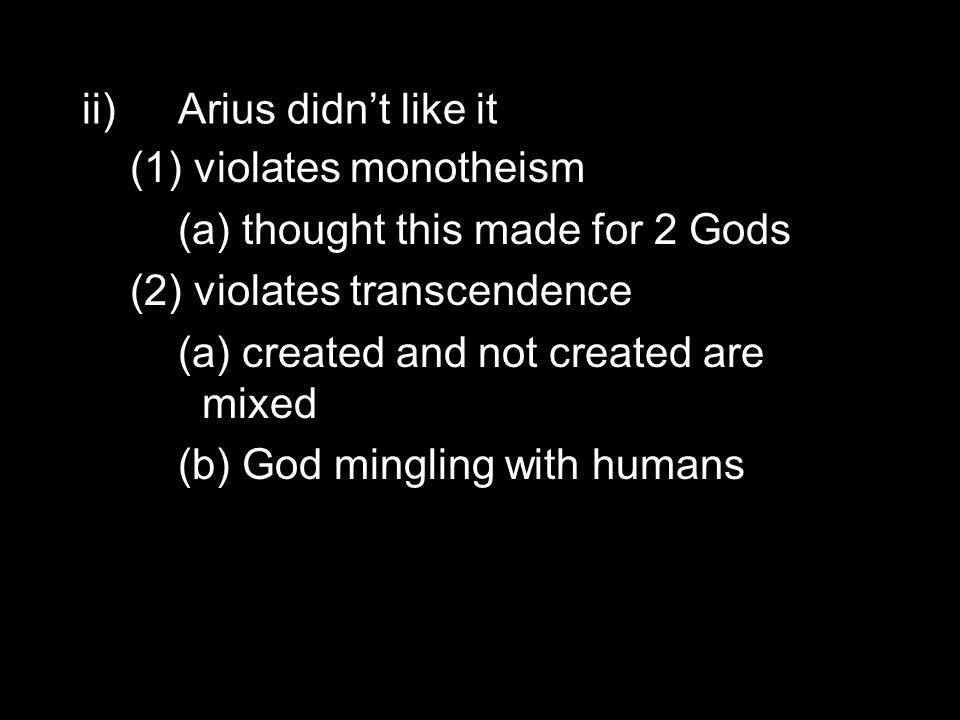 ii)Arius didn't like it (1) violates monotheism (a) thought this made for 2 Gods (2) violates transcendence (a) created and not created are mixed (b) God mingling with humans