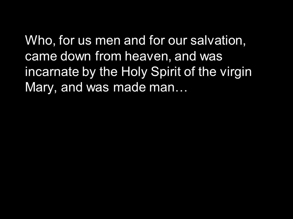 Who, for us men and for our salvation, came down from heaven, and was incarnate by the Holy Spirit of the virgin Mary, and was made man…