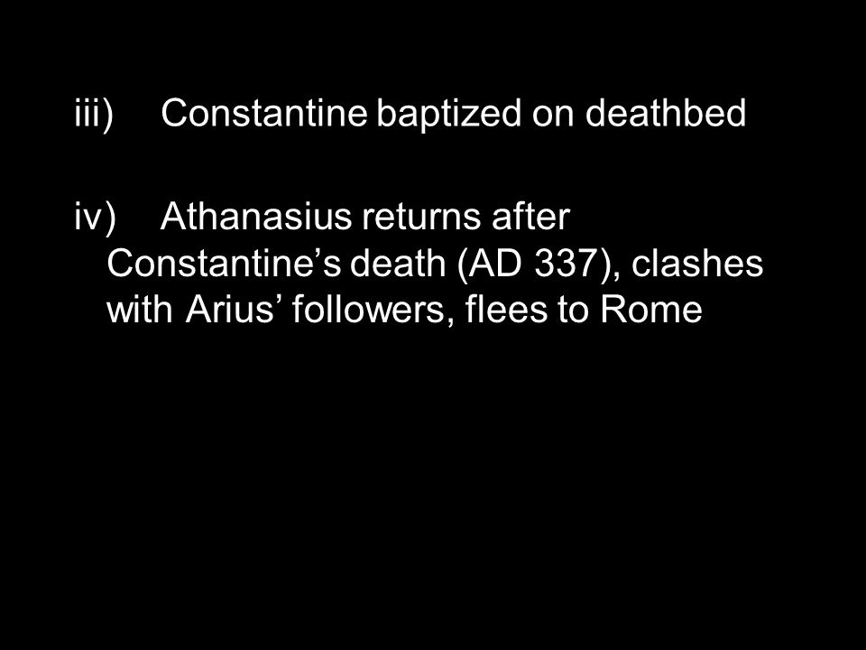 iii)Constantine baptized on deathbed iv)Athanasius returns after Constantine's death (AD 337), clashes with Arius' followers, flees to Rome