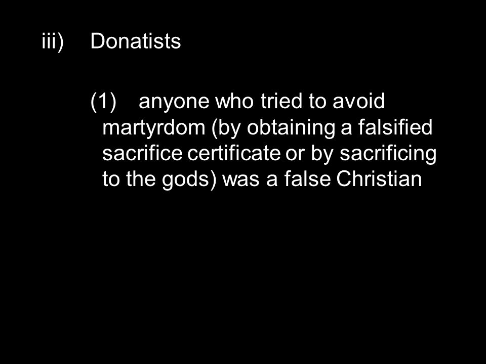 iii)Donatists (1)anyone who tried to avoid martyrdom (by obtaining a falsified sacrifice certificate or by sacrificing to the gods) was a false Christian