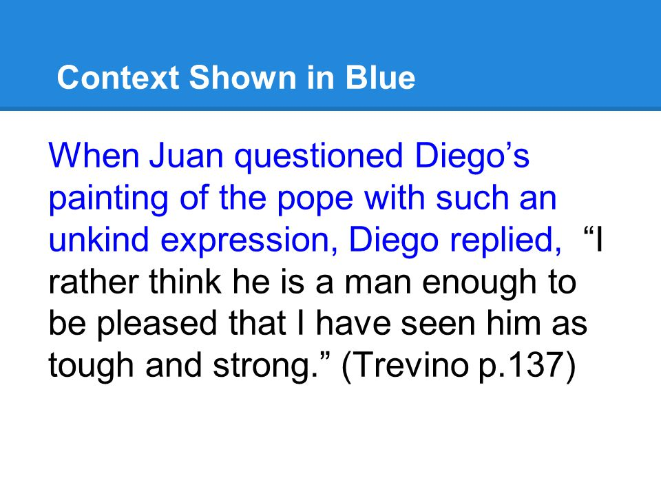 Context Shown in Blue When Juan questioned Diego's painting of the pope with such an unkind expression, Diego replied, I rather think he is a man enough to be pleased that I have seen him as tough and strong. (Trevino p.137)