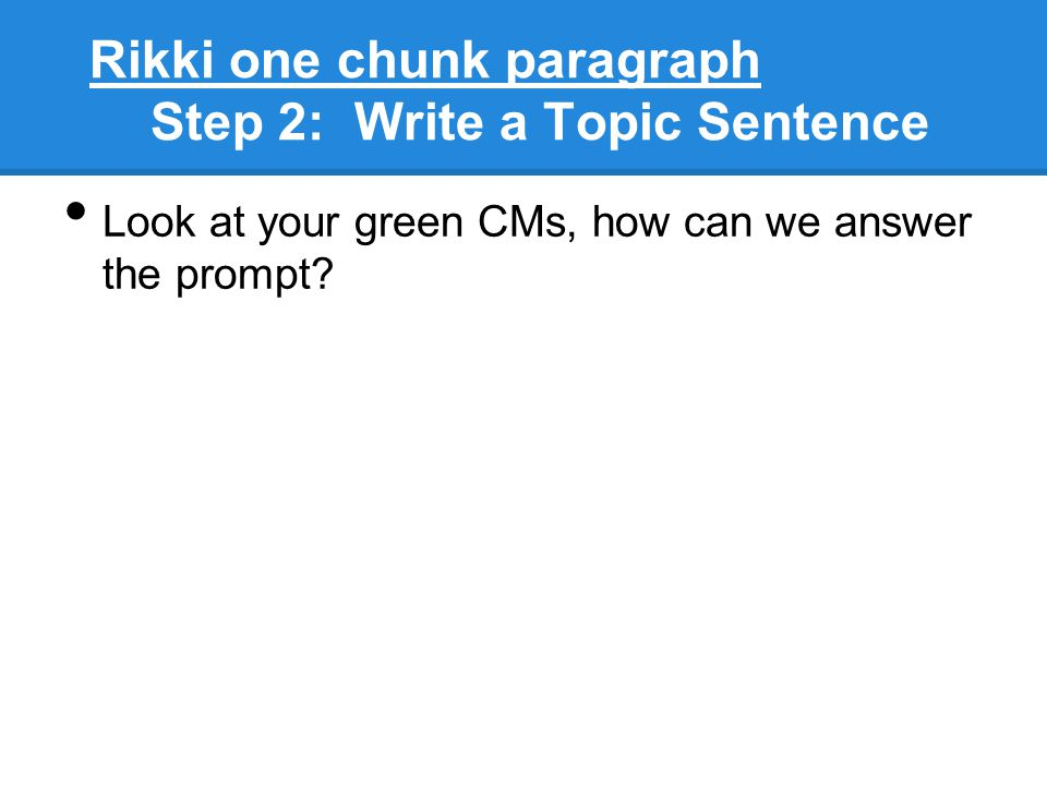 Rikki one chunk paragraph Step 2: Write a Topic Sentence Look at your green CMs, how can we answer the prompt?