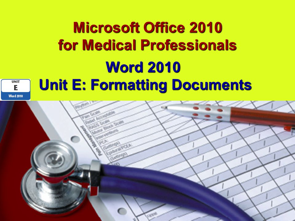 Microsoft Office 2010 for Medical Professionals Word 2010 Unit E: Formatting Documents