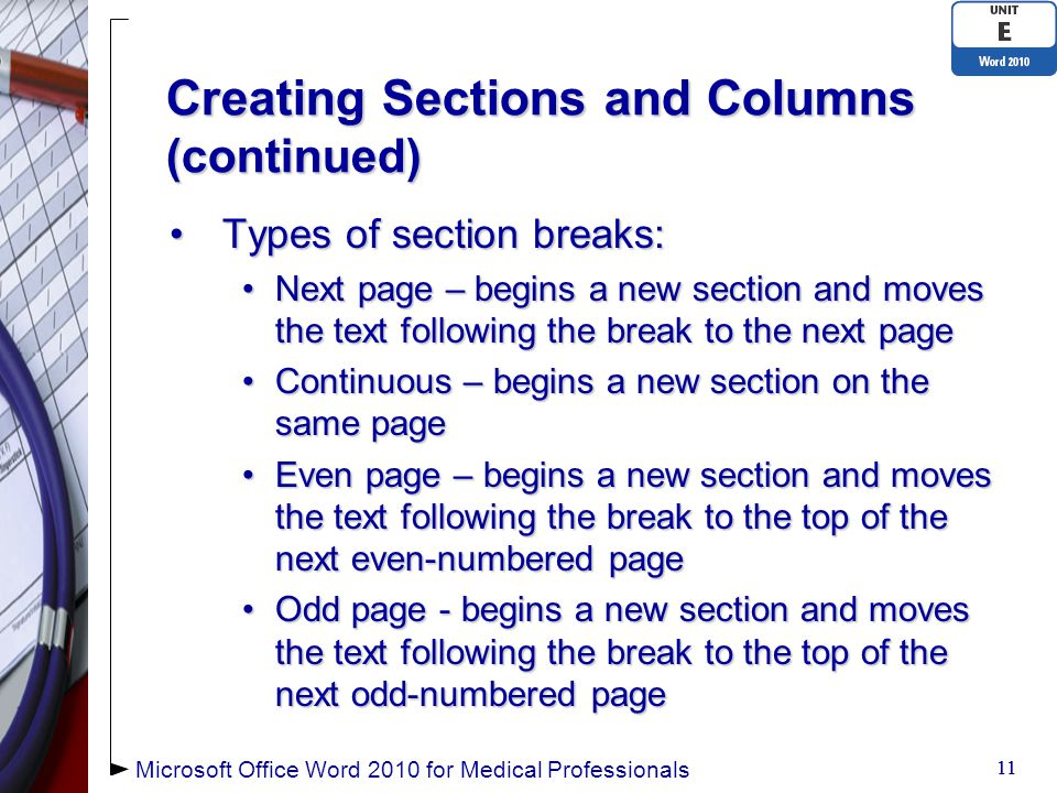 Creating Sections and Columns (continued) Types of section breaks:Types of section breaks: Next page – begins a new section and moves the text following the break to the next pageNext page – begins a new section and moves the text following the break to the next page Continuous – begins a new section on the same pageContinuous – begins a new section on the same page Even page – begins a new section and moves the text following the break to the top of the next even-numbered pageEven page – begins a new section and moves the text following the break to the top of the next even-numbered page Odd page - begins a new section and moves the text following the break to the top of the next odd-numbered pageOdd page - begins a new section and moves the text following the break to the top of the next odd-numbered page 11 Microsoft Office Word 2010 for Medical Professionals