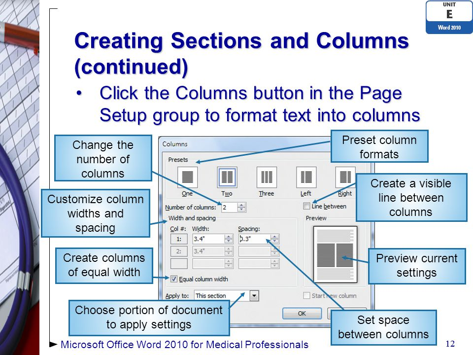Creating Sections and Columns (continued) 12 Preset column formats Create a visible line between columns Create columns of equal width Click the Columns button in the Page Setup group to format text into columnsClick the Columns button in the Page Setup group to format text into columns Microsoft Office Word 2010 for Medical Professionals Choose portion of document to apply settings Change the number of columns Set space between columns Preview current settings Customize column widths and spacing