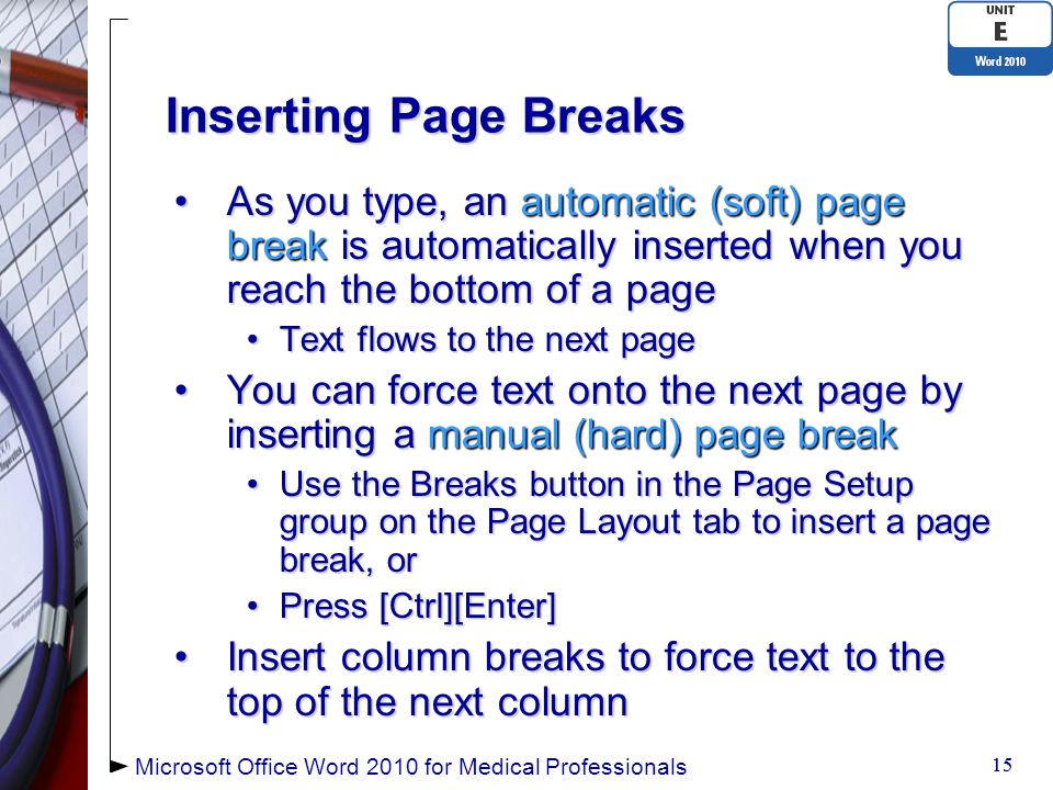 Inserting Page Breaks As you type, an automatic (soft) page break is automatically inserted when you reach the bottom of a pageAs you type, an automatic (soft) page break is automatically inserted when you reach the bottom of a page Text flows to the next pageText flows to the next page You can force text onto the next page by inserting a manual (hard) page breakYou can force text onto the next page by inserting a manual (hard) page break Use the Breaks button in the Page Setup group on the Page Layout tab to insert a page break, orUse the Breaks button in the Page Setup group on the Page Layout tab to insert a page break, or Press [Ctrl][Enter]Press [Ctrl][Enter] Insert column breaks to force text to the top of the next columnInsert column breaks to force text to the top of the next column 15 Microsoft Office Word 2010 for Medical Professionals