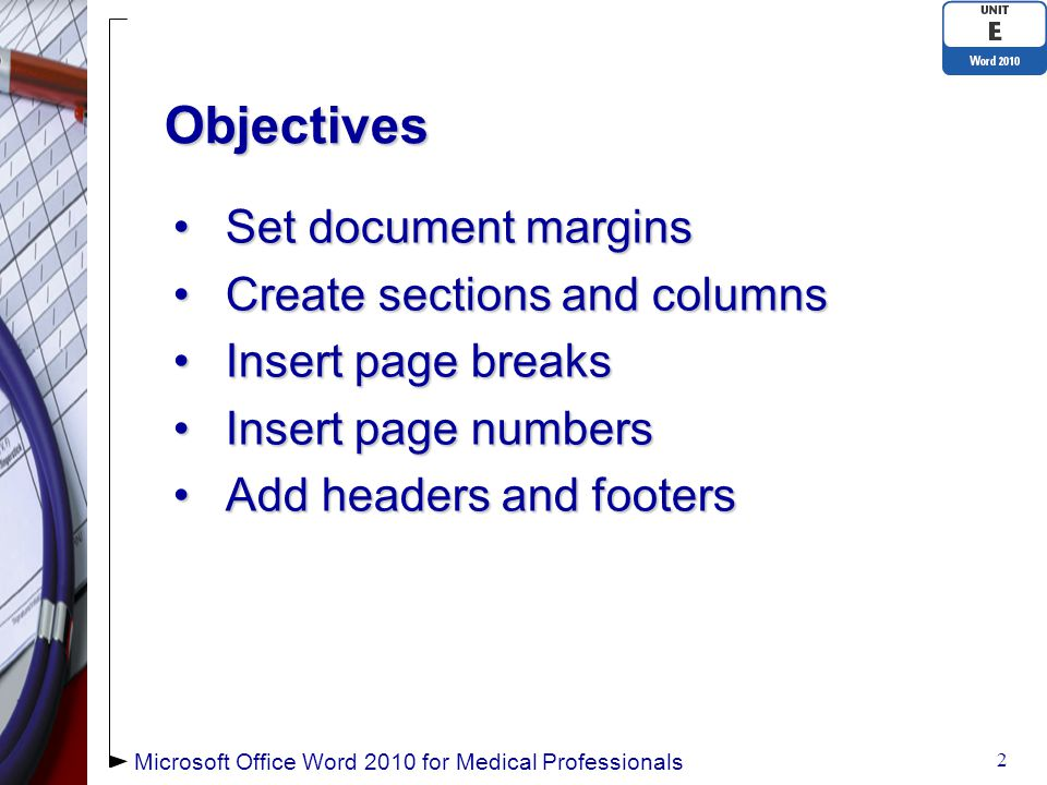 Objectives Set document marginsSet document margins Create sections and columnsCreate sections and columns Insert page breaksInsert page breaks Insert page numbersInsert page numbers Add headers and footersAdd headers and footers Microsoft Office Word 2010 for Medical Professionals 2